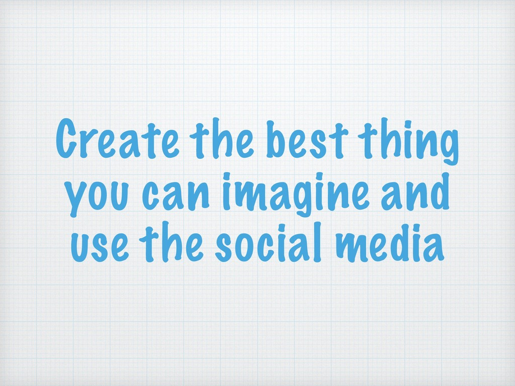 Create the best thing you can imagine and use t...