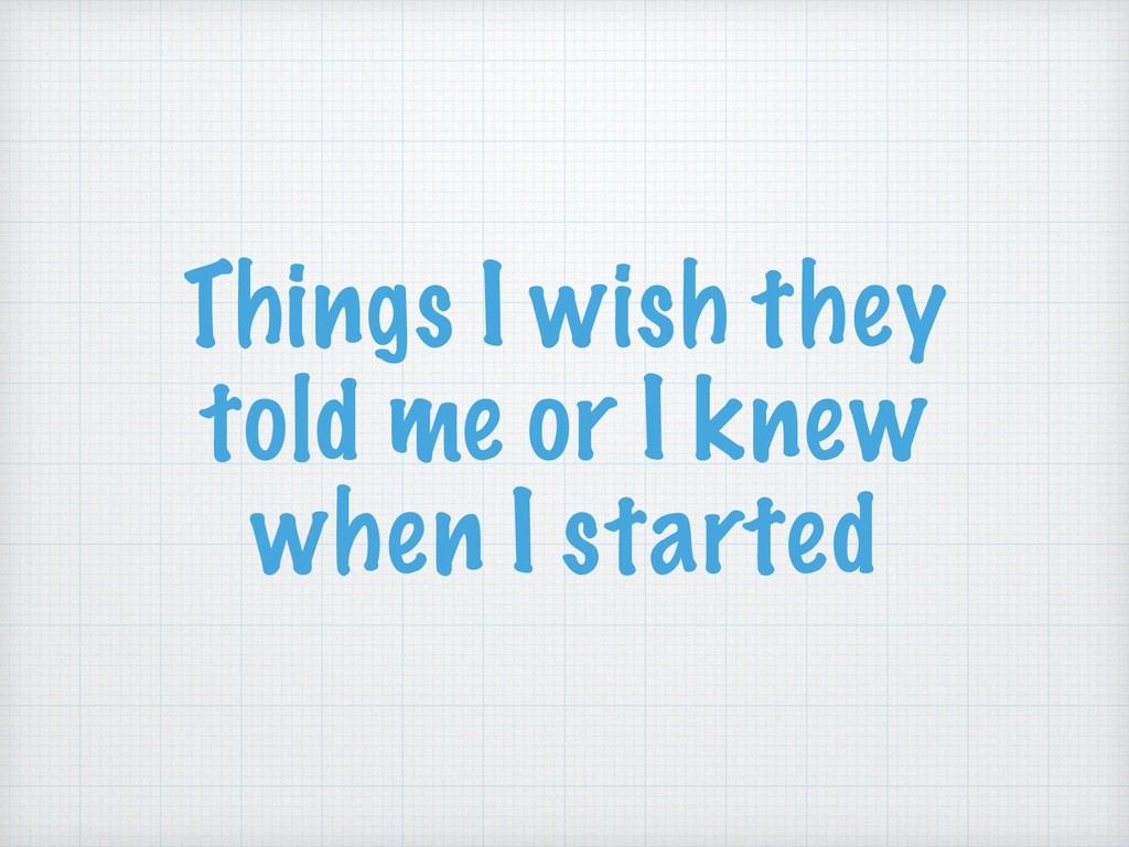 Things I wish they told me or I knew when I sta...