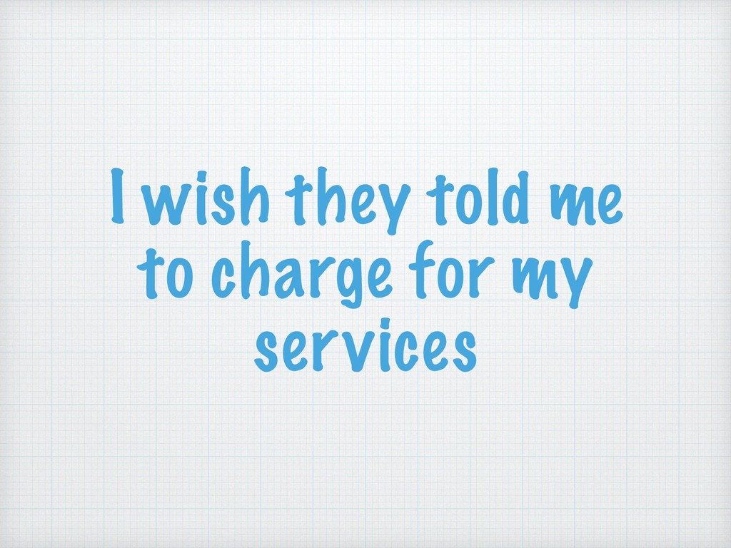 I wish they told me to charge for my services