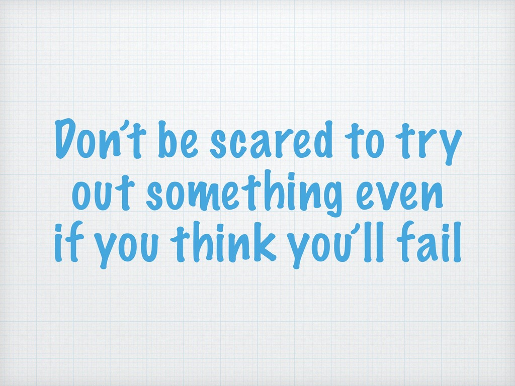 Don't be scared to try out something even if yo...