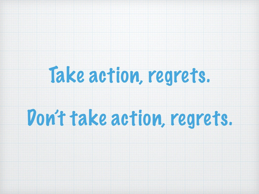 Take action, regrets. Don't take action, regret...