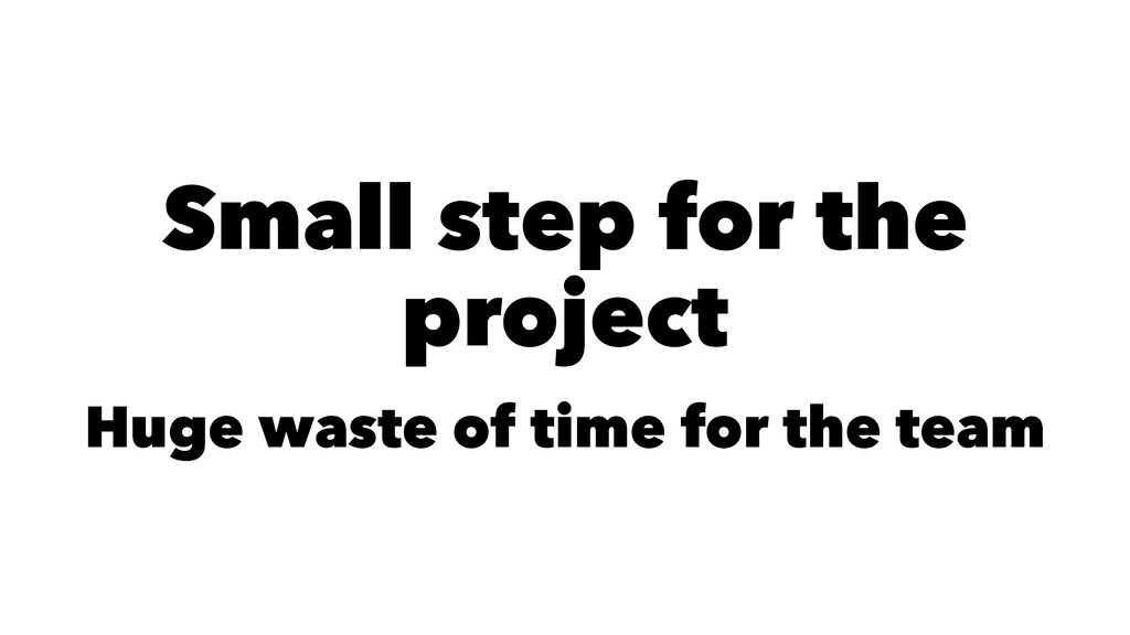 Small step for the project Huge waste of time f...