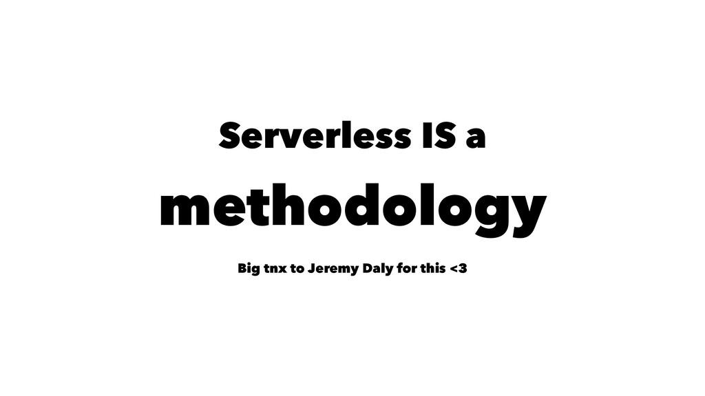 Serverless IS a methodology Big tnx to Jeremy D...