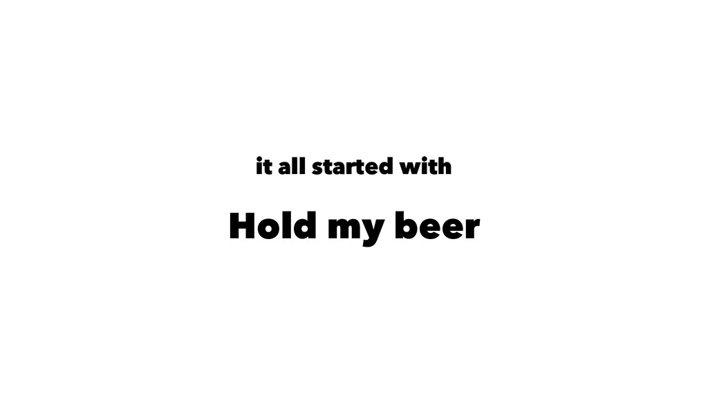 it all started with Hold my beer