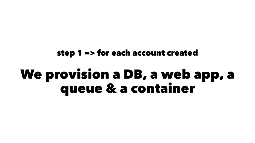 step 1 => for each account created We provision...