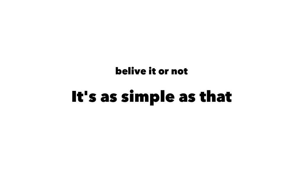 belive it or not It's as simple as that