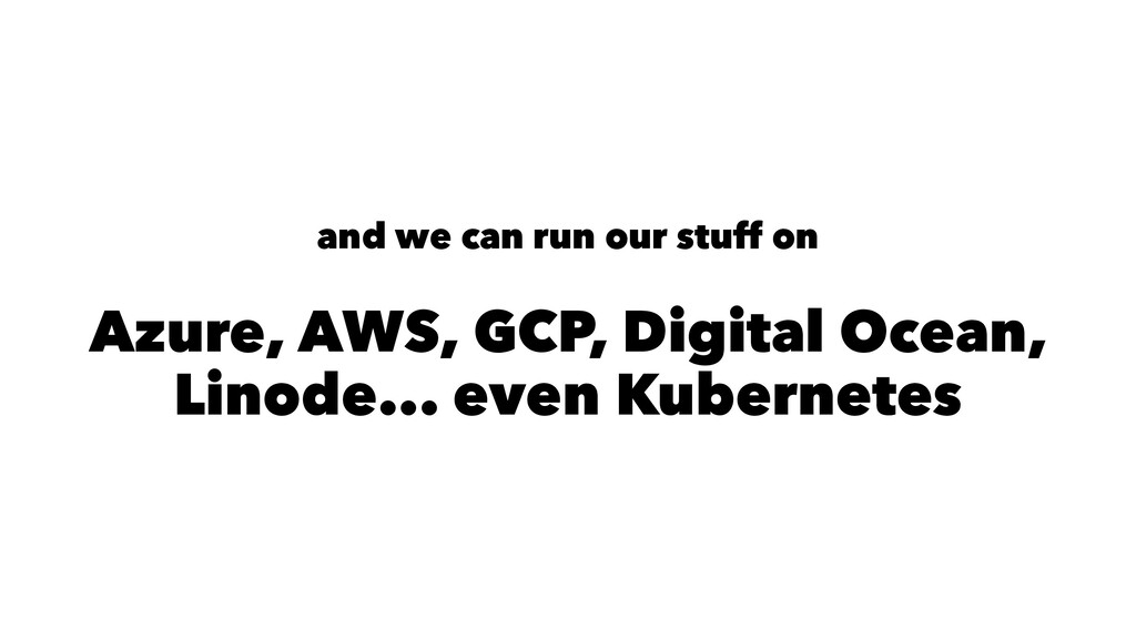 and we can run our stuff on Azure, AWS, GCP, Di...
