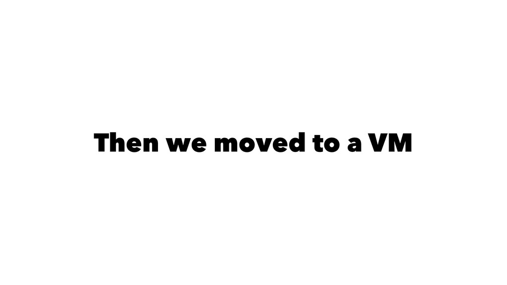 Then we moved to a VM