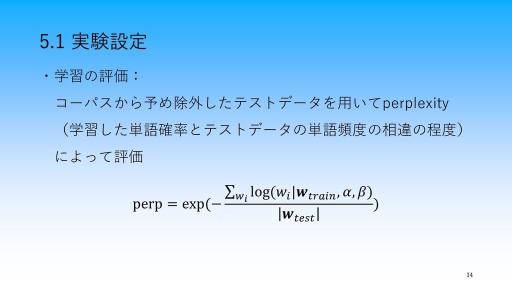 14 5.1 実験設定 ・学習の評価: コーパスから予め除外したテストデータを用いてperpl...