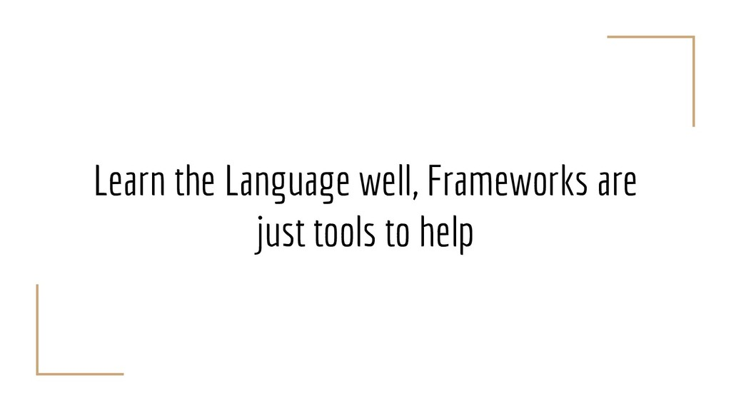 Learn the Language well, Frameworks are just to...