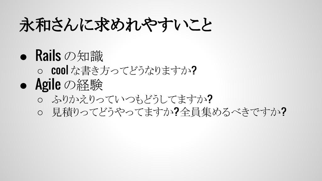 永和さんに求めれやすいこと ● Rails の知識 ○ cool な書き方ってどうなりますか?...