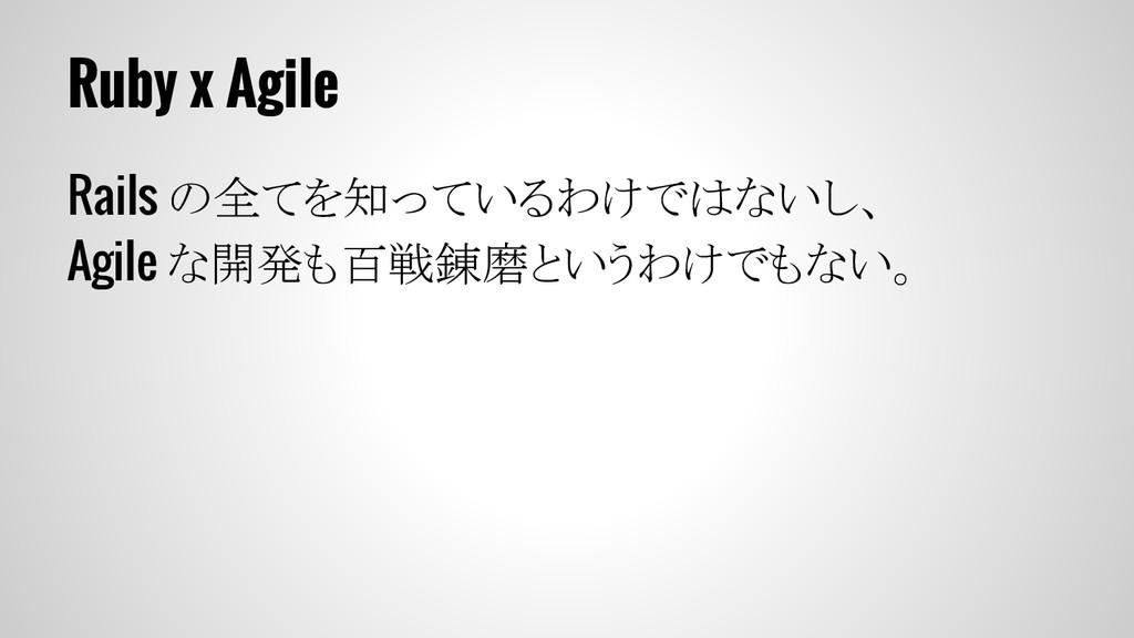 Ruby x Agile Rails の全てを知っているわけではないし、 Agile な開発も...