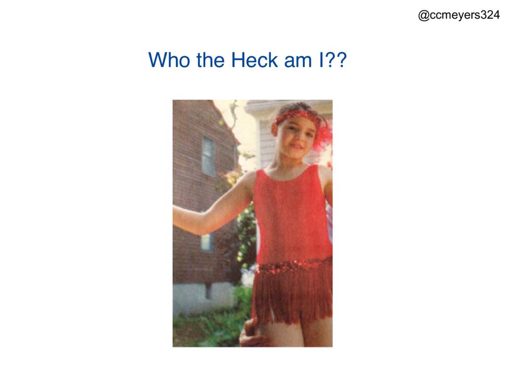 Who the Heck am I?? @ccmeyers324