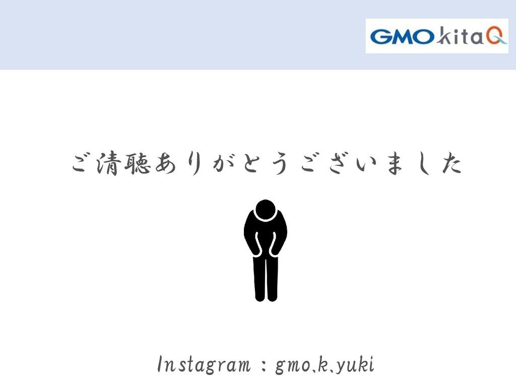 ご清聴ありがとうございました Instagram:gmo.k.yuki