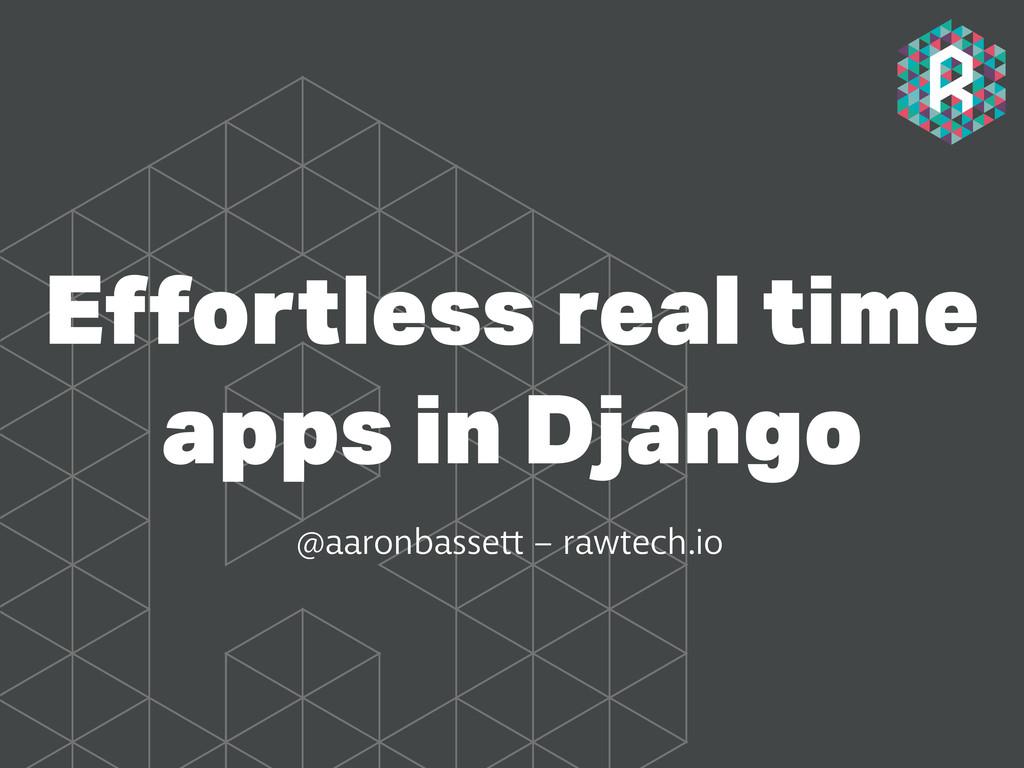 Effortless real time apps in Django @aaronbasset...
