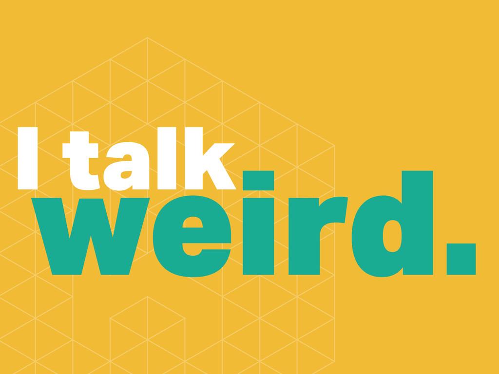 I talk weird.