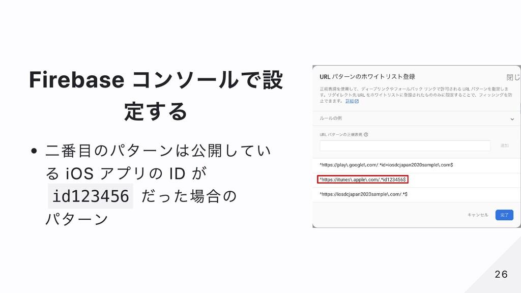 Firebase コンソールで設 定する ⼆番⽬のパターンは公開してい る iOS アプリの ...