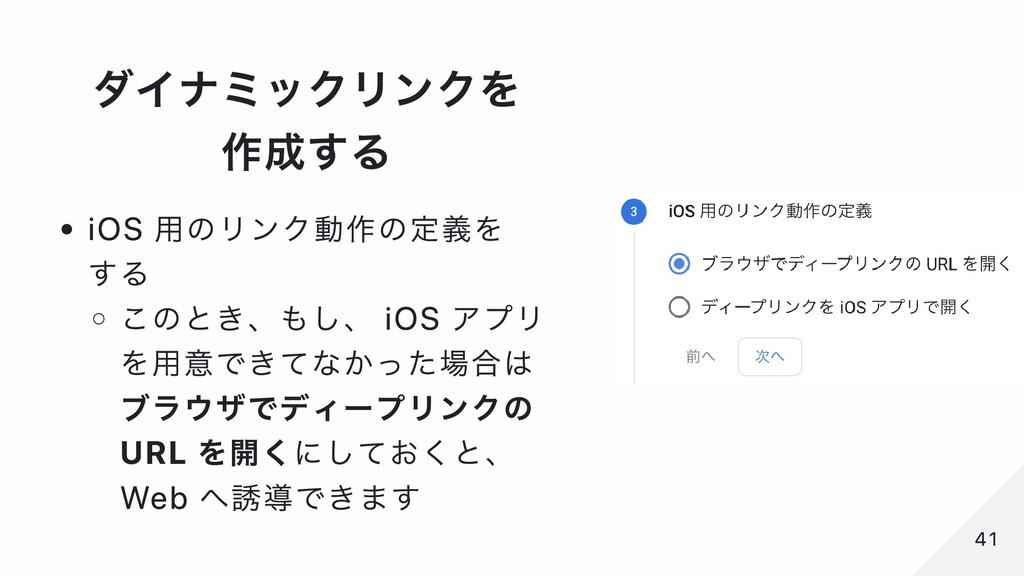 ダイナミックリンクを 作成する iOS ⽤のリンク動作の定義を する このとき、もし、 iOS...