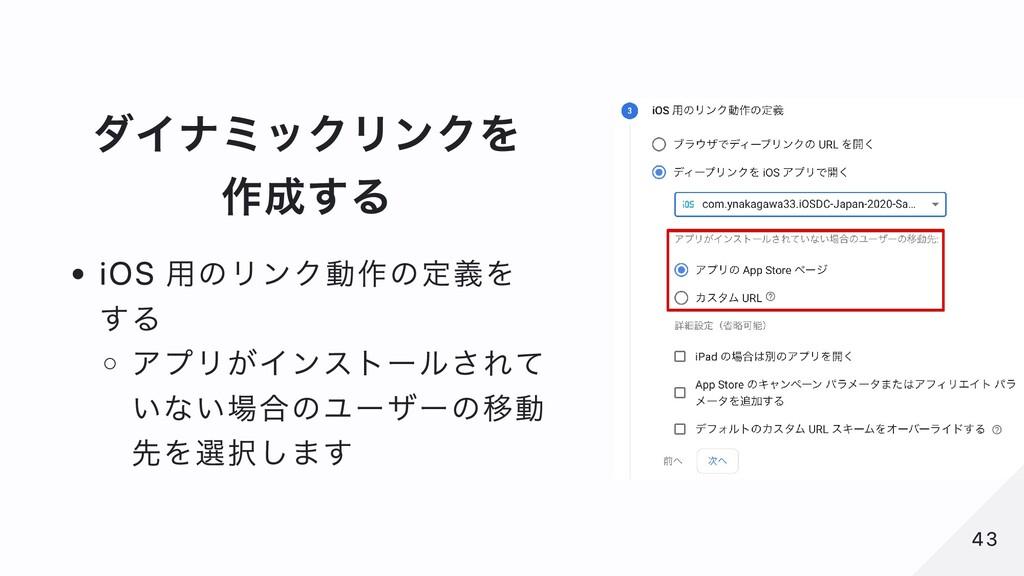 ダイナミックリンクを 作成する iOS ⽤のリンク動作の定義を する アプリがインストールされ...