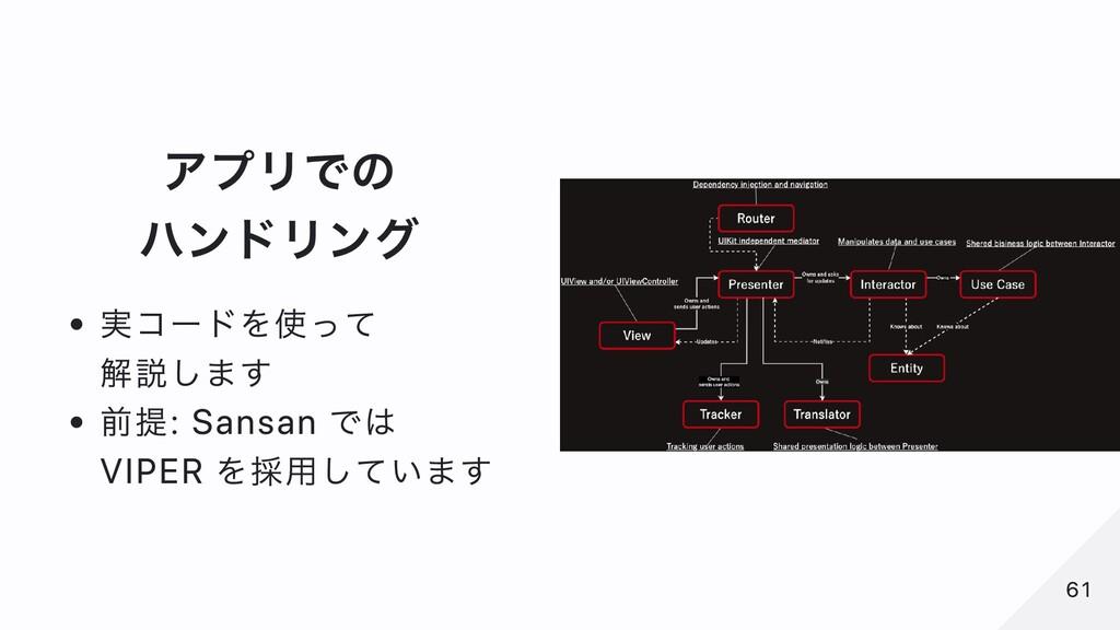 アプリでの ハンドリング 実コードを使って 解説します 前提: Sansan では VIPER...