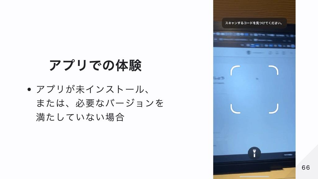 アプリでの体験 アプリが未インストール、 または、必要なバージョンを 満たしていない場合 66...