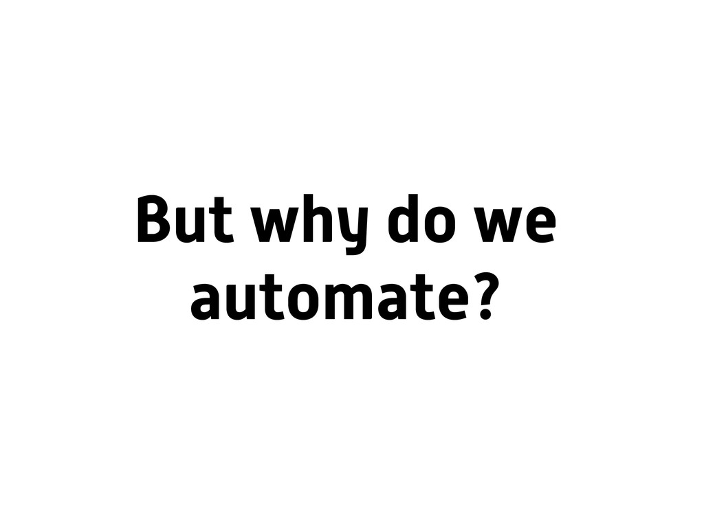 But why do we automate?