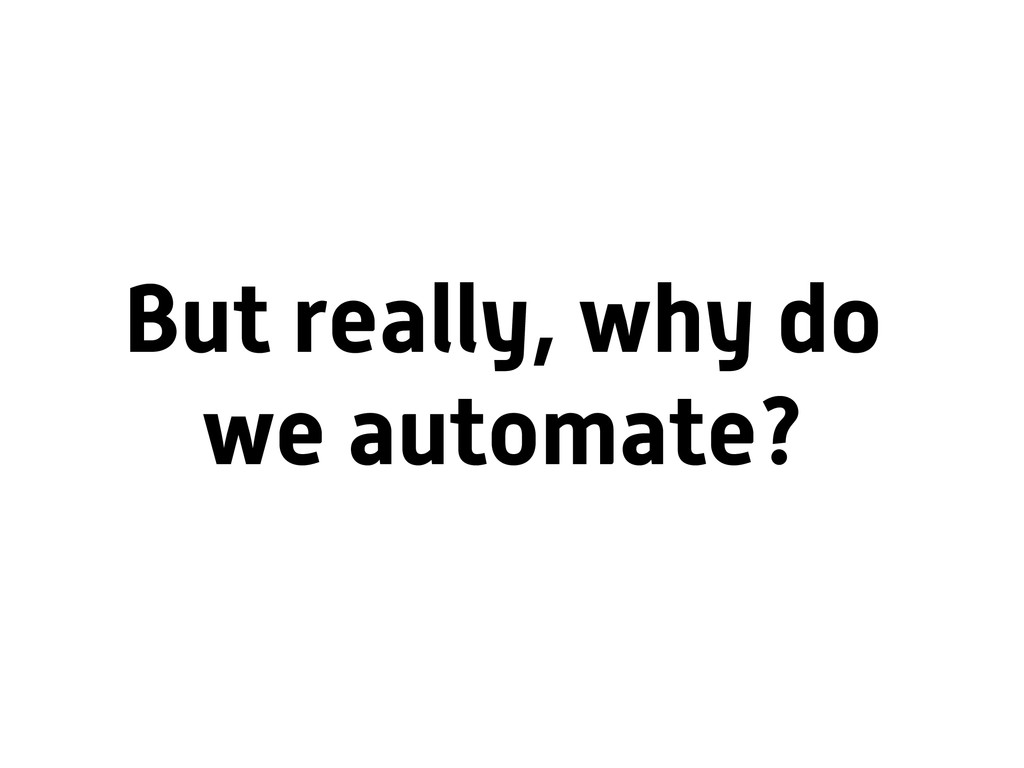 But really, why do we automate?