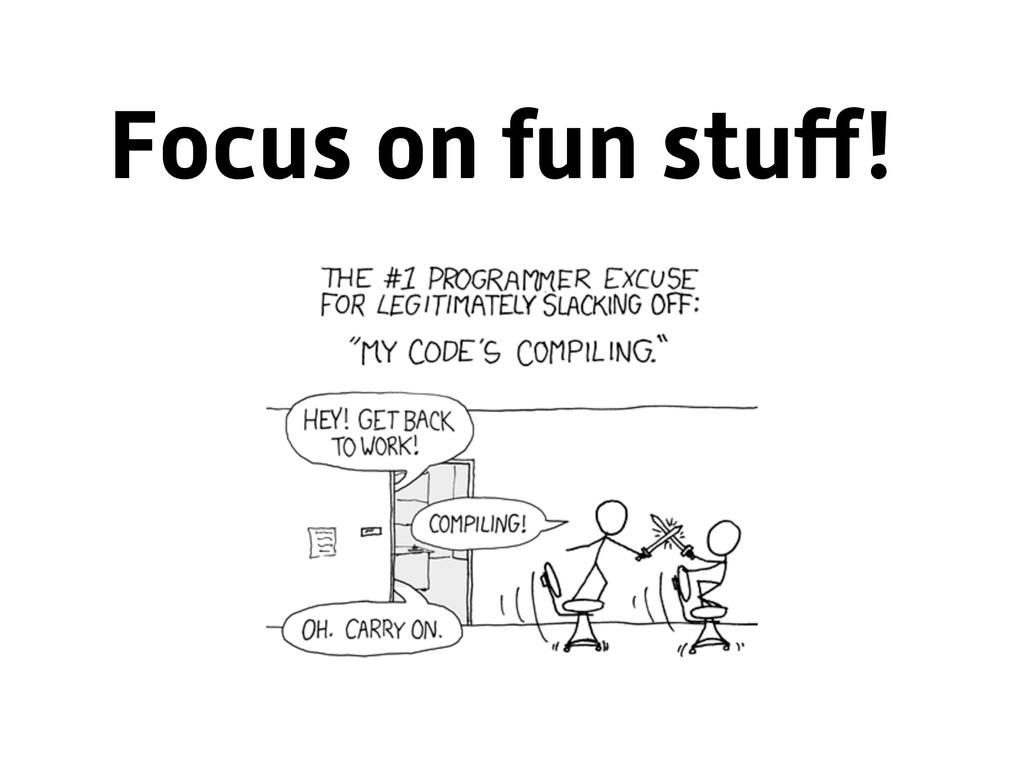 Focus on fun stuff!