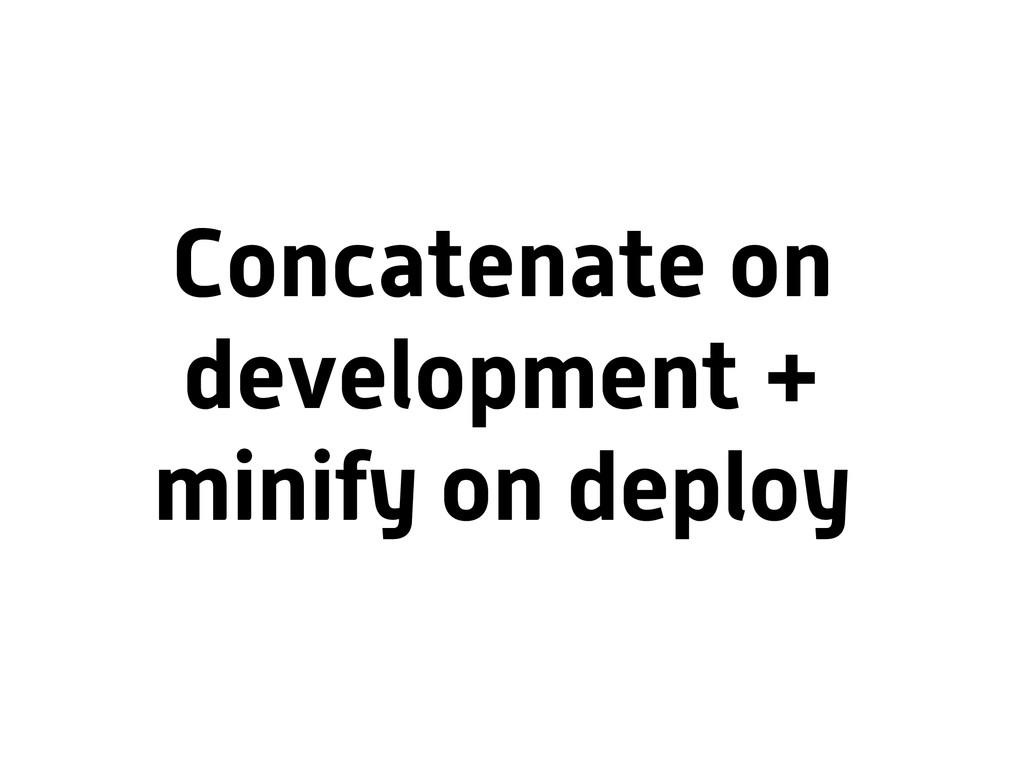 Concatenate on development + minify on deploy