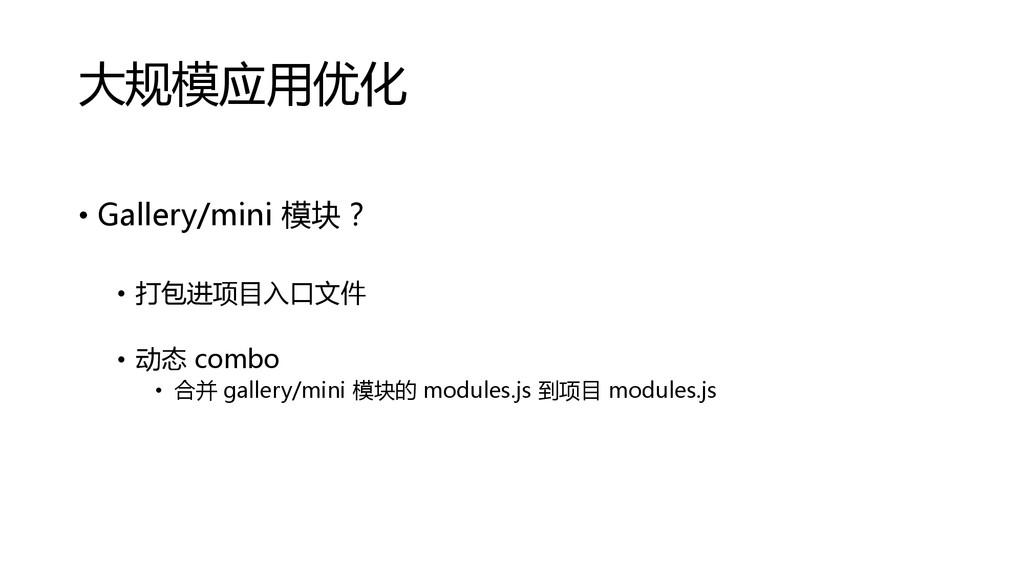 大规模应用优化 • Gallery/mini 模块? • 打包进项目入口文件 • 动态 com...