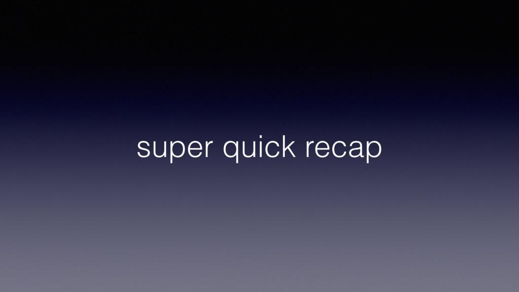 super quick recap
