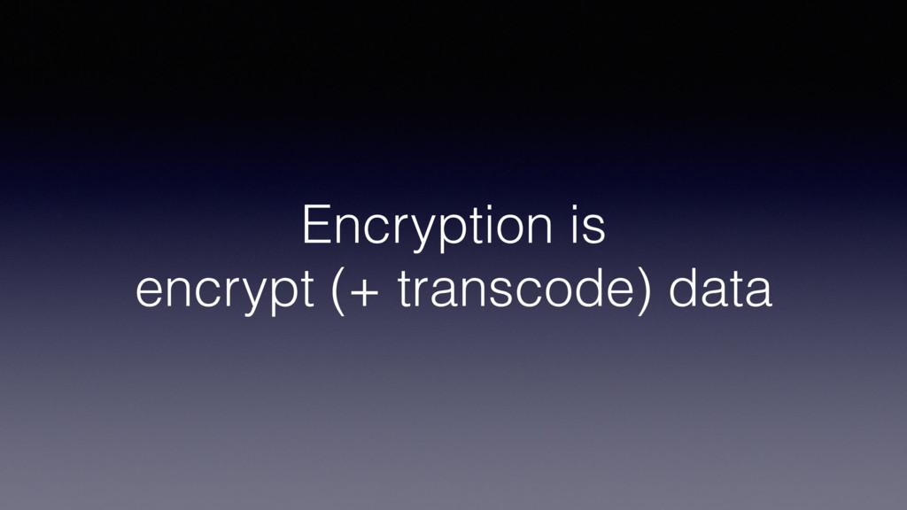 Encryption is encrypt (+ transcode) data
