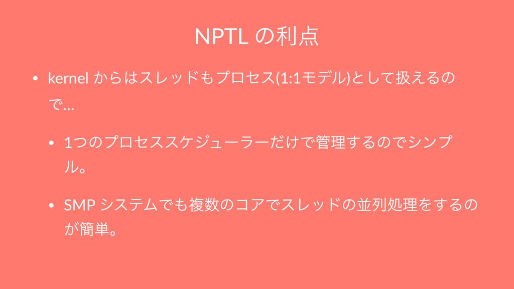 NPTL ͷར • kernel ͔ΒεϨουϓϩηε(1:1Ϟσϧ)ͱͯ͠ѻ͑Δͷ Ͱ...
