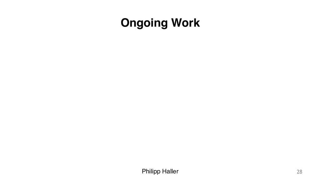 Philipp Haller Ongoing Work 28