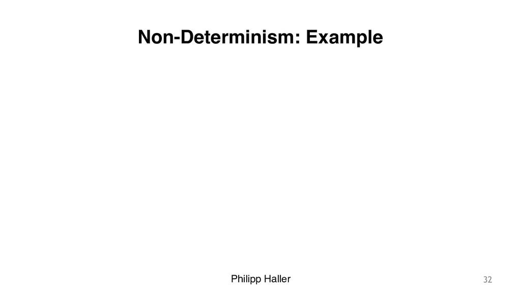 Philipp Haller Non-Determinism: Example 32