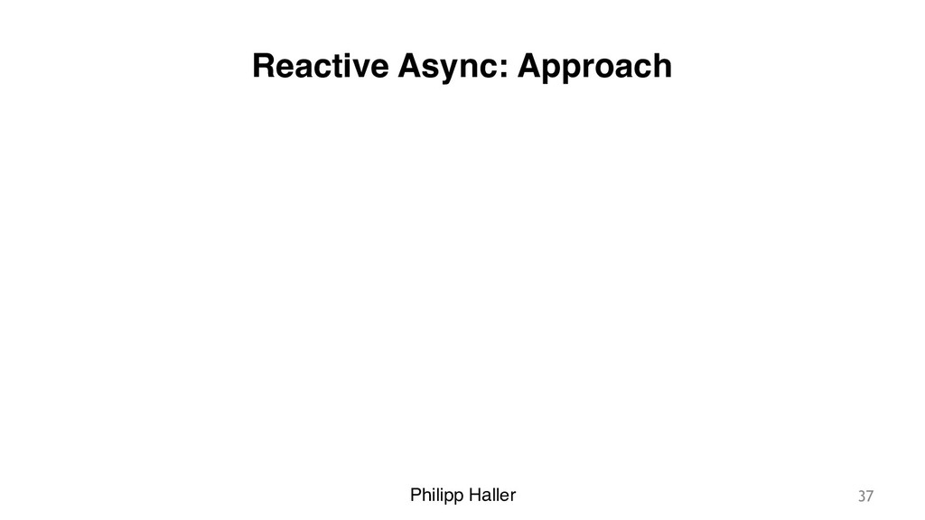 Philipp Haller Reactive Async: Approach 37