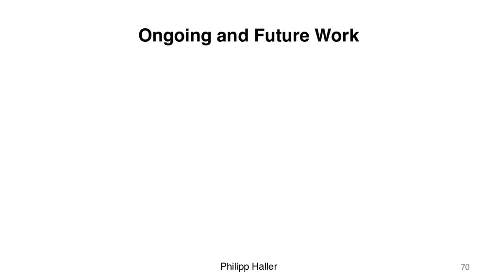 Philipp Haller Ongoing and Future Work 70
