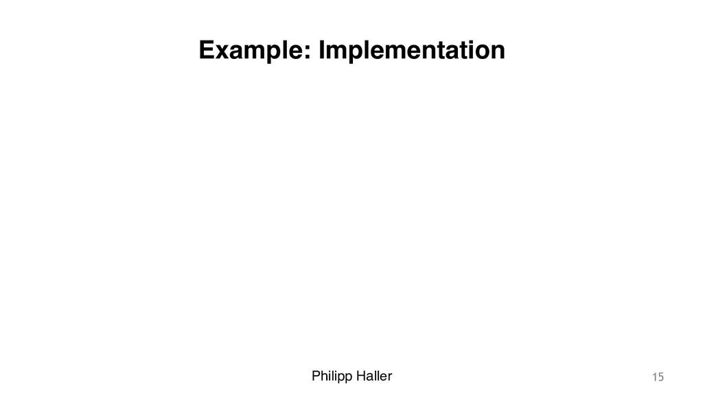 Philipp Haller Example: Implementation 15