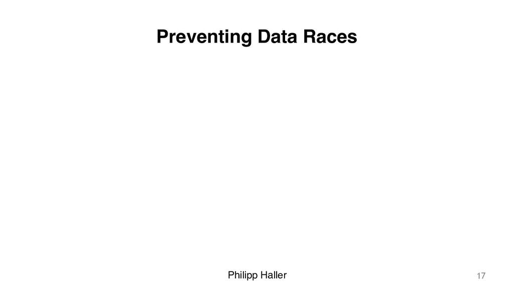Philipp Haller Preventing Data Races 17