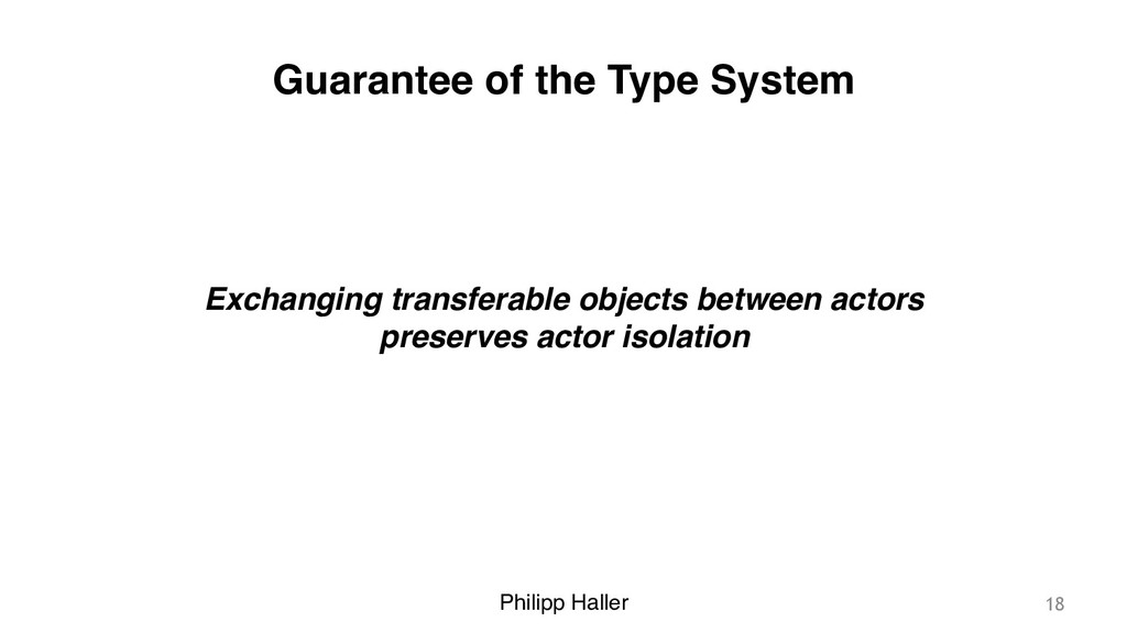Philipp Haller Guarantee of the Type System 18 ...