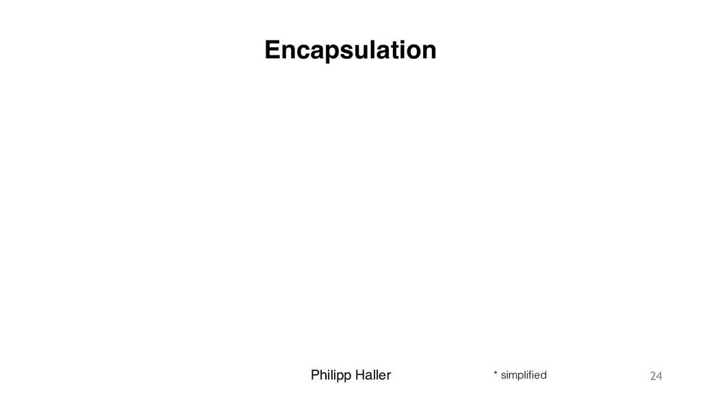 Philipp Haller Encapsulation 24 * simplified
