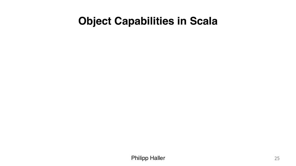 Philipp Haller Object Capabilities in Scala 25