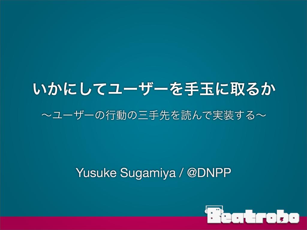 ͍͔ʹͯ͠ϢʔβʔΛखۄʹऔΔ͔ ʙϢʔβʔͷߦಈͷखઌΛಡΜͰ࣮͢Δʙ Yusuke S...