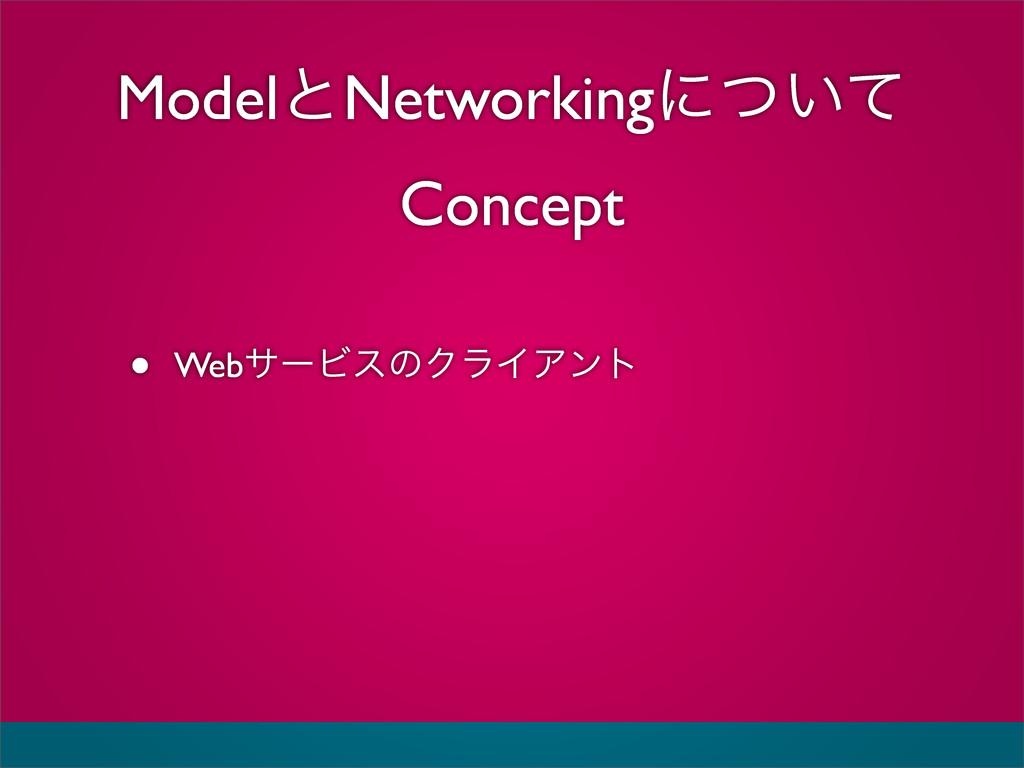 ModelͱNetworkingʹ͍ͭͯ Concept • WebαʔϏεͷΫϥΠΞϯτ