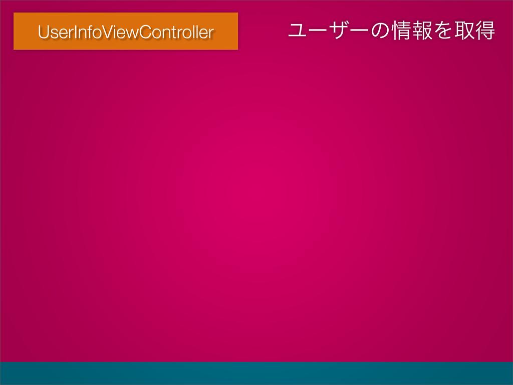 UserInfoViewController ϢʔβʔͷใΛऔಘ