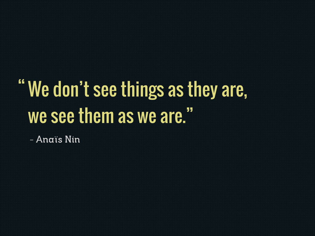 We don't see things as they are, we see them as...