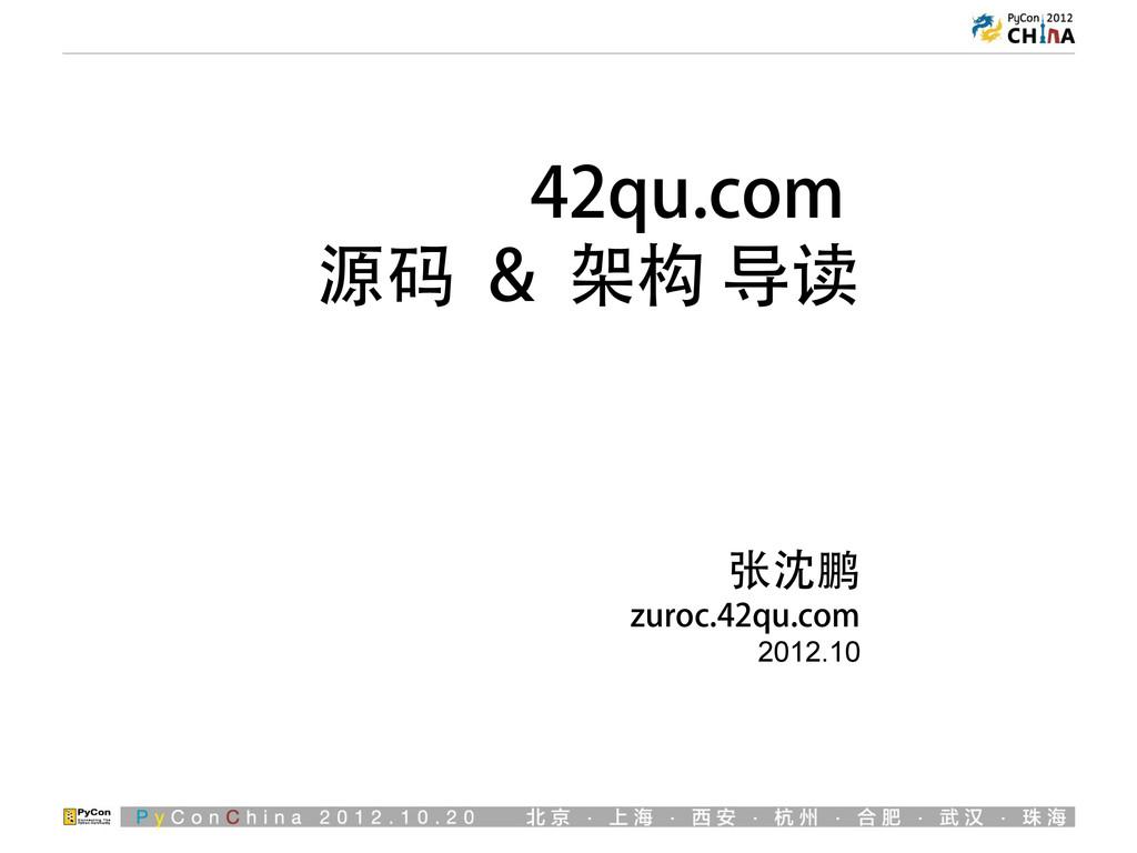 42qu.com 源码 & 架构 导读 张沈鹏 zuroc.42qu.com 2012.10