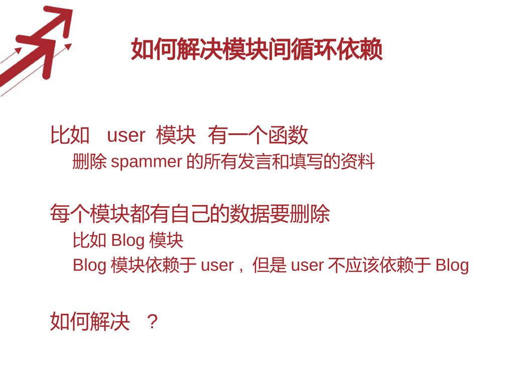 如何解决模块间循环依赖 • 比如 user 模块 有一个函数 – 删除 spammer 的所有...