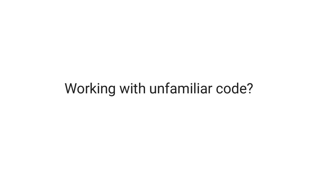 Working with unfamiliar code?