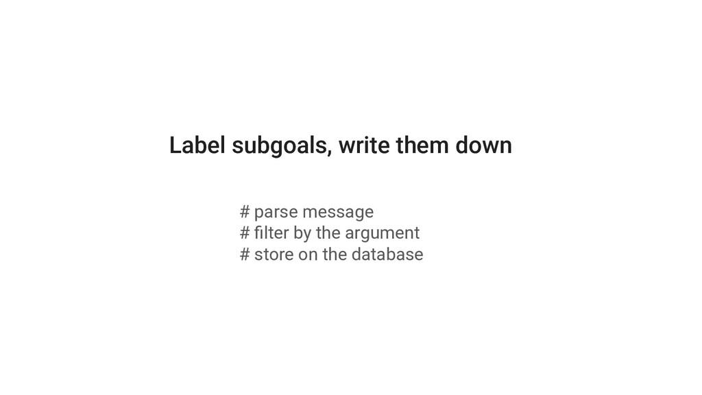 Label subgoals, write them down # parse message...